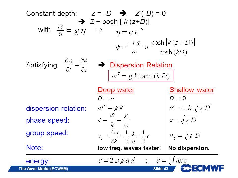 Constant depth: z = -D  Z (-D) = 0  Z ~ cosh [ k (z+D)] with 